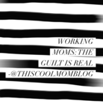 Working Moms: The Guilt is Real