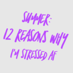 Summer: 12 Reasons Why I'm Stressed AF